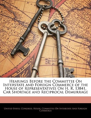 Hearings Before the Committee on Interstate and Foreign Commerce of the House of Representatives on H. R. 13841, Car Shortage and Reciprocal Demurrage - United States Congress House Committe, States Congress House Committe (Creator)
