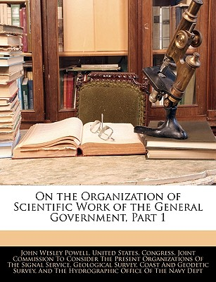 On the Organization of Scientific Work of the General Government, Part 1 - Powell, John Wesley, and United States Congress Joint Commissio, States Congress Joint Commissio (Creator)