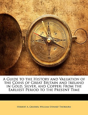 A Guide to the History and Valuation of the Coins of Great Britain and Ireland in Gold, Silver, and Copper: From the Earliest Period to the Present Time - Grueber, Herbert A, and Thorburn, William Stewart