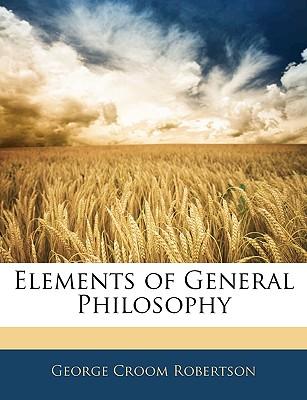 Elements of General Philosophy - Robertson, George Croom
