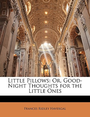 Little Pillows: Or, Good-Night Thoughts for the Little Ones - Havergal, Frances Ridley