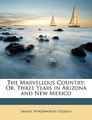 The Marvellous Country: Or, Three Years in Arizona and New Mexico - Cozzens, Samuel Woodworth