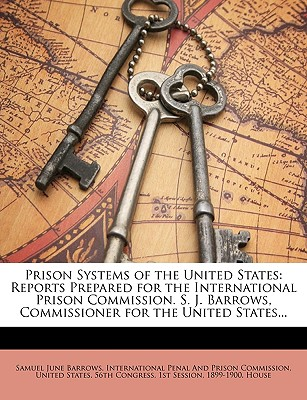 Prison Systems of the United States: Reports Prepared for the International Prison Commission. S. J. Barrows, Commissioner for the United States... - Barrows, Samuel June, and International Penal and Prison Commissio, Penal And Prison Commissio (Creator), and United States...
