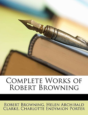Complete Works of Robert Browning - Browning, Robert, and Clarke, Helen Archibald, and Porter, Charlotte Endymion