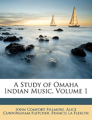 A Study of Omaha Indian Music, Volume 1 - Fillmore, John Comfort, and Fletcher, Alice Cunningham, and La Flesche, Francis