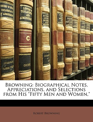 "Browning: Biographical Notes, Appreciations, and Selections from His ""Fifty Men and Women,"" - Browning, Robert"