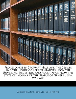 Proceedings in Statuary Hall and the Senate and the House of Representatives Upon the Unveiling, Reception and Acceptance from the State of Indiana of the Statue of General Lew Wallace - United States 61st Congress, 2d Session (Creator)