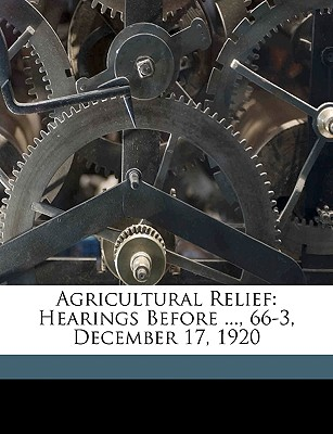 Agricultural Relief: Hearings Before ..., 66-3, December 17, 1920 - United States Congress House Agricult, States Congress House Agricult (Creator)