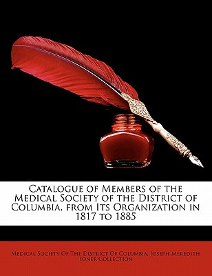 Catalogue of Members of the Medical Society of the District of Columbia, from Its Organization in 1817 to 1885 - Collection, Joseph Meredith Toner, and Medical Society of the District of Colum (Creator)