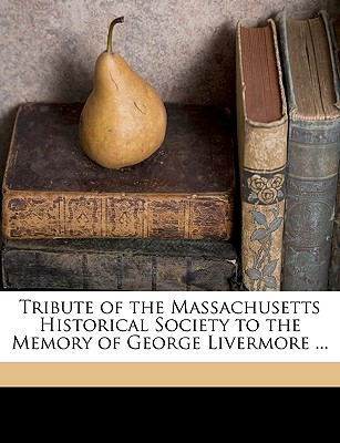 Tribute of the Massachusetts Historical Society to the Memory of George Livermore ... - Massachusetts Historical Society, Historical Society (Creator)