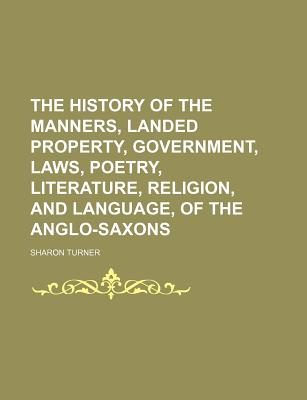 The History of the Manners, Landed Property, Government, Laws, Poetry, Literature, Religion, and Language, of the Anglo-Saxons - Turner, Sharon