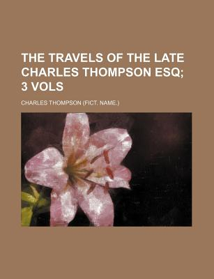The Travels of the Late Charles Thompson Esq; 3 Vols - Thompson, Charles