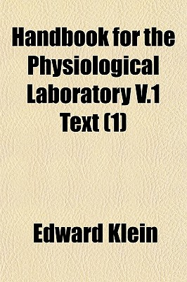 Handbook for the Physiological Laboratory V.1 Text Volume 1 - Klein, Edward