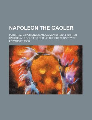 Napoleon the Gaoler: Personal Experiences and Adventures of British Sailors and Soldiers During the Great Captivity (1914) - Fraser, Edward