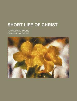 Short Life of Christ: For Old and Young - Geikie, Cunningham