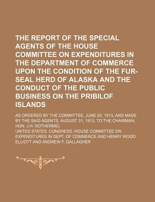 The Report of the Special Agents of the House Committee on Expenditures in the Department of Commerce Upon the Condition of the Fur-Seal Herd of Alaska and the Conduct of the Public Business on the Pribilof Islands; As Ordered by the - Commerce, United States Congress