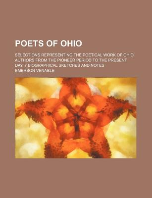 Poets of Ohio: Selections Representing the Poetical Work of Ohio Authors from the Pioneer Period to the Present Day, with Biographical Sketches and Notes - Venable, Emerson