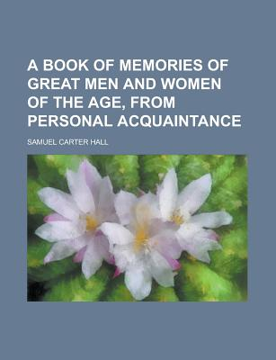 A Book of Memories of Great Men and Women of the Age: From Personal Acquaintance - Hall, Samuel Carter