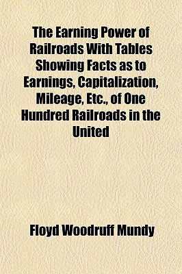 The Earning Power of Railroads with Tables Showing Facts as to Earnings, Capitalization, Mileage, Etc., of One Hundred Railroads in the United States - Mundy, Floyd Woodruff