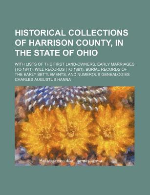 Historical Collections of Harrison County, in the State of Ohio: With Lists of the First Land-Owners, Early Marriages (to 1841), Will Records (to 1861), Burial Records of the Early Settlements, and Numerous Genealogies... - Primary Source Edition - Hanna, Charles Augustus