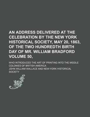An Address Delivered at the Celebration by the New York Historical Society, May 20, 1863, of the Two Hundredth Birth Day of Mr. William Bradford Volume 50,; Who Introduced the Art of Printing Into the Middle Colonies of British America - Wallace, John William