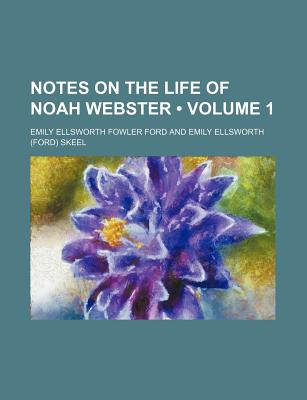 Notes on the Life of Noah Webster (Volume 1) - Ford, Emily Ellsworth Fowler