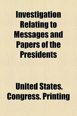 Investigation Relating to Messages and Papers of the Presidents Volume 275; Report. to Accompany Senate Res - Printing, United States Congress