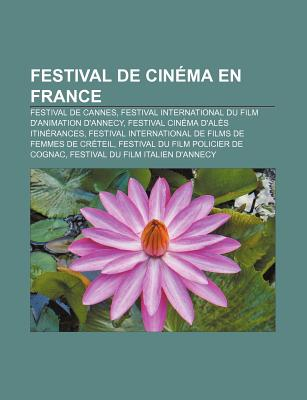Festival de Cin Ma En France: Festival de Cannes, Festival International Du Film D'Animation D'Annecy, Festival Cin Ma D'Al?'s Itin Rances - Source Wikipedia, and Livres Groupe (Editor)