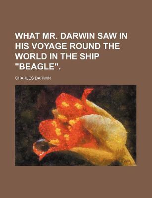 """What Mr. Darwin Saw in His Voyage Round the World in the Ship """"Beagle."""" - Darwin, Charles, Professor"""