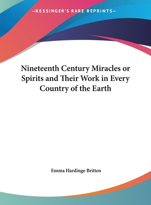 Nineteenth Century Miracles or Spirits and Their Work in Every Country of the Earth - Britten, Emma Hardinge