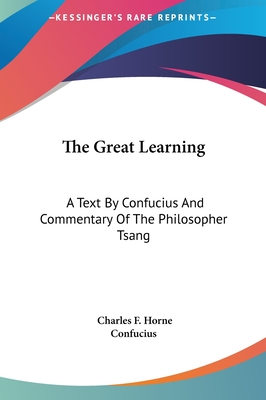 The Great Learning: A Text by Confucius and Commentary of the Philosopher Tsang - Confucius, and Horne, Charles F (Editor)