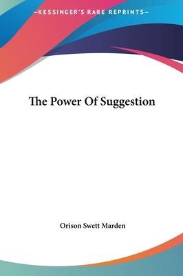 The Power of Suggestion - Marden, Orison Swett