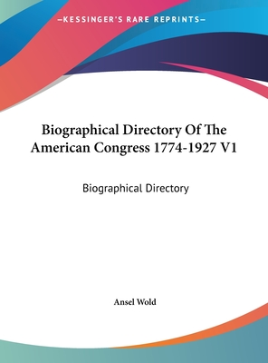 Biographical Directory of the American Congress 1774-1927 V1: Biographical Directory - Wold, Ansel (Editor)
