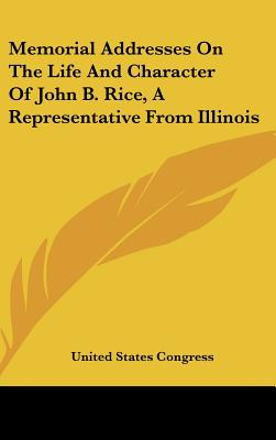 Memorial Addresses on the Life and Character of John B. Rice, a Representative from Illinois - United States Congress, States Congress