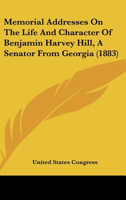 Memorial Addresses on the Life and Character of Benjamin Harvey Hill, a Senator from Georgia (1883) - United States Congress, States Congress