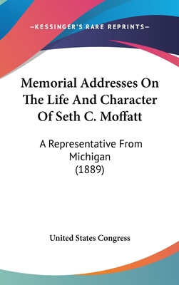 Memorial Addresses on the Life and Character of Seth C. Moffatt: A Representative from Michigan (1889) - United States Congress, States Congress