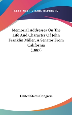 Memorial Addresses on the Life and Character of John Franklin Miller, a Senator from California (1887) - United States Congress, States Congress