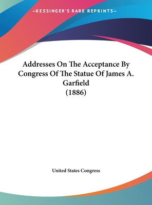 Addresses on the Acceptance by Congress of the Statue of James A. Garfield (1886) - United States Congress, States Congress
