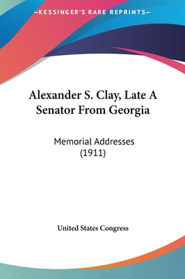 Alexander S. Clay, Late a Senator from Georgia: Memorial Addresses (1911) - United States Congress