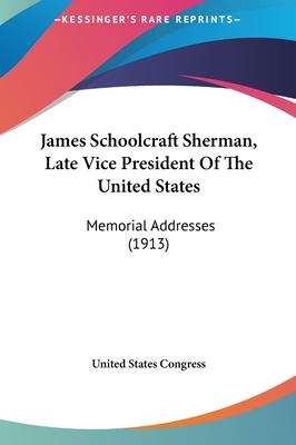 James Schoolcraft Sherman, Late Vice President of the United States: Memorial Addresses (1913) - United States Congress