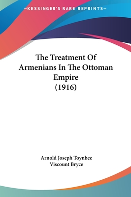 The Treatment of Armenians in the Ottoman Empire (1916) - Toynbee, Arnold Joseph, and Bryce, Viscount (Foreword by)