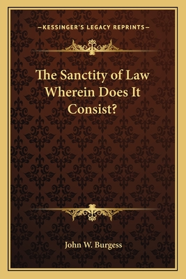 The Sanctity of Law Wherein Does It Consist? - Burgess, John W