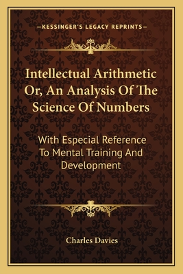 Intellectual Arithmetic Or, an Analysis of the Science of Numbers: With Especial Reference to Mental Training and Development - Davies, Charles