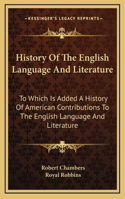 History of the English Language and Literature: To Which Is Added a History of American Contributions to the English Language and Literature - Chambers, Robert