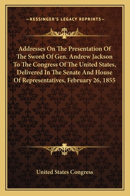 Addresses on the Presentation of the Sword of Gen. Andrew Jackson to the Congress of the United States, Delivered in the Senate and House of Representatives, February 26, 1855 - United States Congress