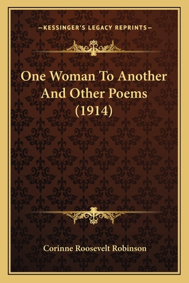 One Woman to Another and Other Poems (1914) One Woman to Another and Other Poems (1914) - Robinson, Corinne Roosevelt