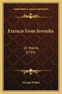 Extracts from Juvenilia Extracts from Juvenilia: Or Poems (1785) or Poems (1785) - Wither, George