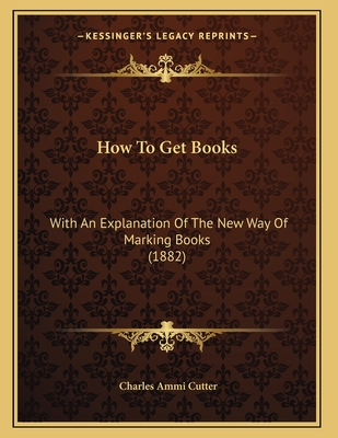 How to Get Books: With an Explanation of the New Way of Marking Books (1882) - Cutter, Charles Ammi