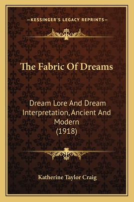 The Fabric of Dreams: Dream Lore and Dream Interpretation, Ancient and Modern (1918) - Craig, Katherine Taylor