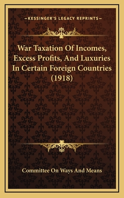 War Taxation of Incomes, Excess Profits, and Luxuries in Certain Foreign Countries (1918) - Committee on Ways and Means